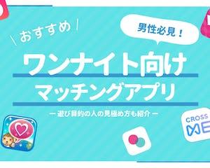【即ワンナイト】ヤレるマッチングアプリ5選!女性の見極め方や持ち帰り術も解説