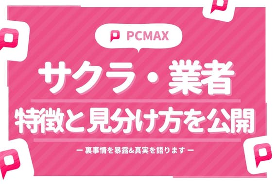 PCMAXはサクラだらけ?裏事情を暴露&業者の特徴と見分け方一覧も紹介